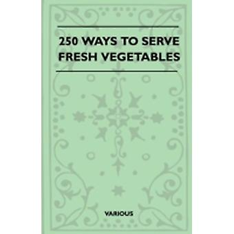 250 Ways to Serve Fresh Vegetables by Various