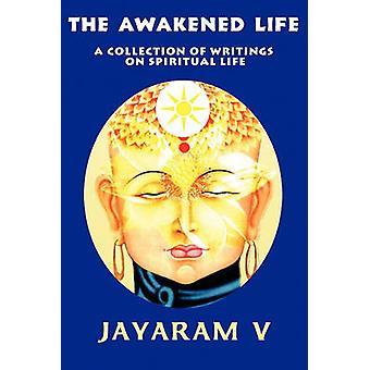 The Awakened Life A Collection of Writings on Spiritual Life by V & Jayaram