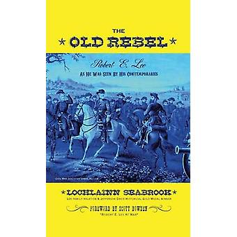The Old Rebel Robert E. Lee As He Was Seen By His Contemporaries by Seabrook & Lochlainn