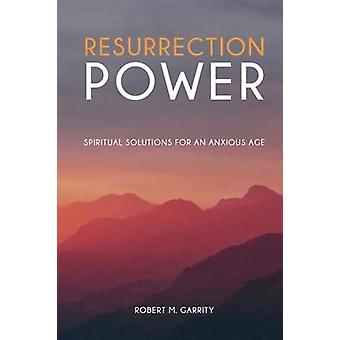 Resurrection Power Spiritual Solutions for an Anxious Age by Garrity & Robert M.