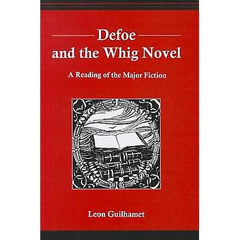 Defoe and the Whig Novel A Reading of the Major Fiction by Guilhamet & Leon