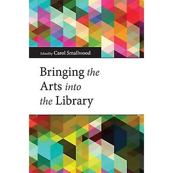 Bringing the Arts into the Library by Carol Smallwood - 9780838911754