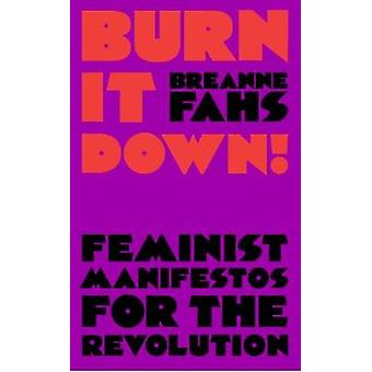Burn It Down! - Feminist Manifestos for the Revolution and/or Apocalyp