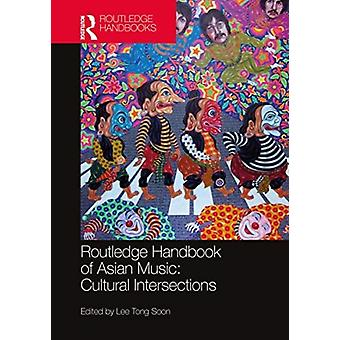 Routledge Handbook of Asian Music Cultural Intersections by Edited by Tong Soon Lee