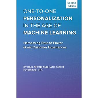 OnetoOne Personalization in the Age of Machine Learning  Harnessing Data to Power Great Customer Experiences by Karl Wirth & Katie Sweet