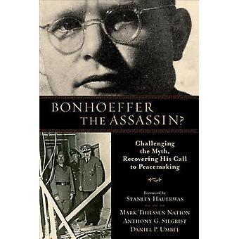 Bonhoeffer der Mörder? -Herausfordernde Mythos - Wiederherstellung seiner Berufung