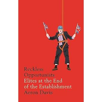 Reckless Opportunists - Elites at the End of the Establishment by Aero