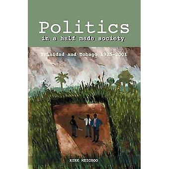 Politics in a Half Made Society by Kirk Meighoo - 9789766370794 Book