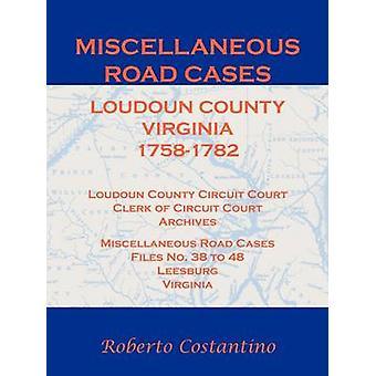 Miscellaneous Road Cases Loudoun County Virginia 17581782 Loudoun County Circuit Court Clerk of Circuit Court Archives Miscellaneous Road Cases Files No. 38 to 48 Leesburg Virginia by Costantino & Roberto