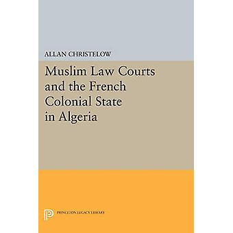 Muslim Law Courts and the French Colonial State in Algeria by Allan C