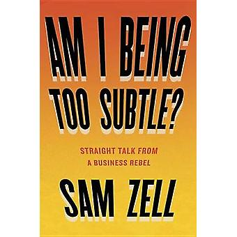 Am I Being Too Subtle? - Straight Talk from a Business Rebel by Sam Ze