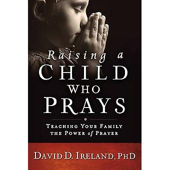 Raising a Child Who Prays - Teaching Your Family the Power of Prayer b