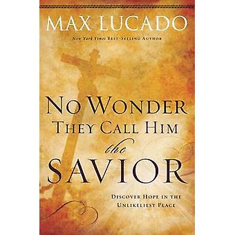 No Wonder They Call Him the Savior  Discover Hope In the Unlikeliest Place by Max Lucado