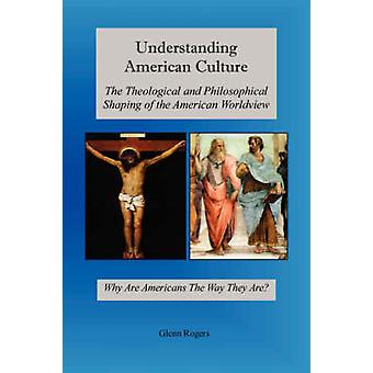 Understanding American Culture The Theological and Philosophical Shaping of the American Worldview by Rogers & Glenn