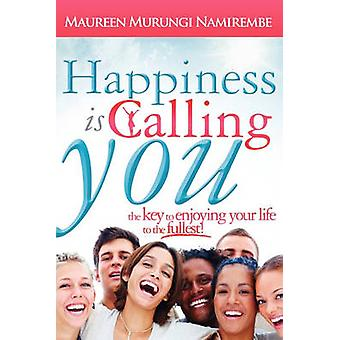 Happiness Is Calling You The Key to Enjoying Your Life to the Fullest by Namirembe & Maureen Murungi