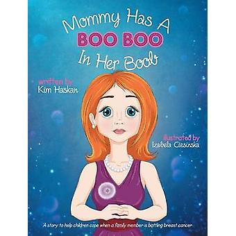Mommy Has a Boo Boo in Her Boob A story to help children cope when a family member is battling breast cancer by Haskan & Kim