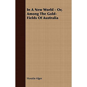 In A New World  Or Among The GoldFields Of Australia by Alger & Horatio