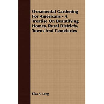 Ornamental Gardening For Americans  A Treatise On Beautifying Homes Rural Districts Towns And Cemeteries by Long & Elias A.