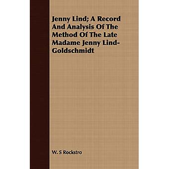 Jenny Lind A Record and Analysis of the Method of the Late Madame Jenny LindGoldschmidt by Rockstro & W. S.