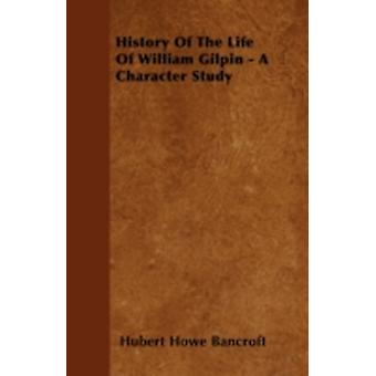 History Of The Life Of William Gilpin  A Character Study by Bancroft & Hubert Howe