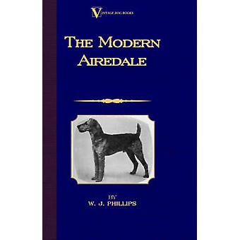 The Modern Airedale Terrier With Instructions for Stripping the Airedale and Also Training the Airedale for Big Game Hunting. A Vintage Dog Books Breed Classic by Phillips & W.J.