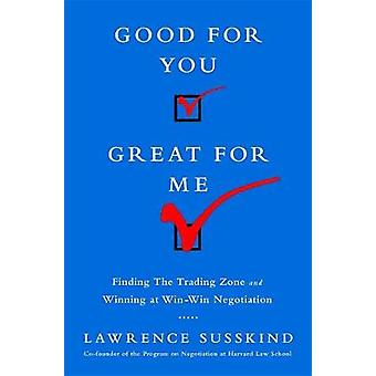Good for You Great for Me Intl Ed Finding the Trading Zone and Winning at WinWin Negotiation by Susskind & Lawrence