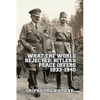 What the World Rejected Hitlers Peace Offers 19331940 by Stieve & Friedrich