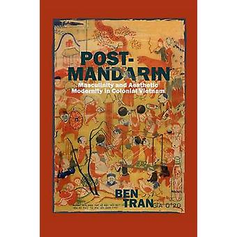 Post-Mandarin - Masculinity and Aesthetic Modernity in Colonial Vietna