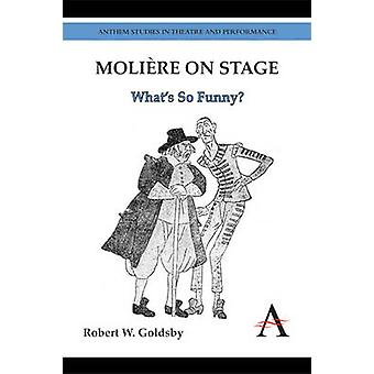 Moliere on Stage - What's So Funny? by Robert W. Goldsby - 97808572844