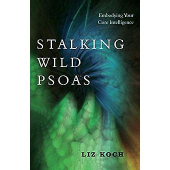 Stalking Wild Psoas - Embodying Your Core Intelligence by Liz Koch - 9