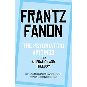 The Psychiatric Writings from Alienation and Freedom by Frantz Fanon & Translated by Steven Corcoran & Edited by Jean Khalfa & Edited by Professor Robert J C Young