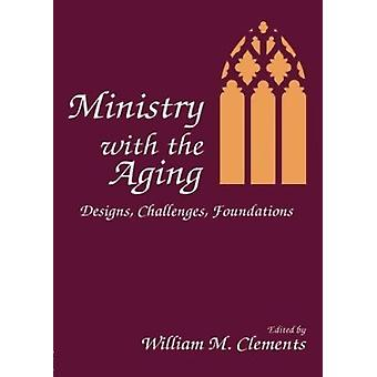 Ministry With the Aging - Designs - Challenges - Foundations by Willia