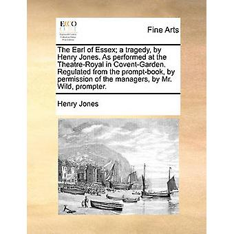 The Earl of Essex; A Tragedy - by Henry Jones. as Performed at the Th