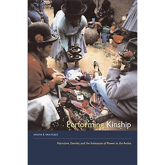 Performing Kinship Narrative Gender and the Intimacies of Power in the Andes by Krista E Van Vleet