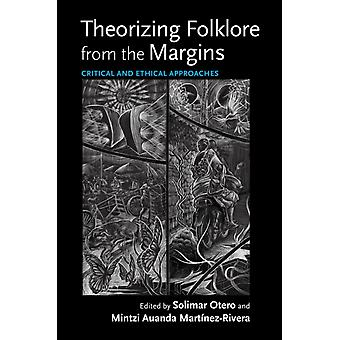 Theorizing Folklore from the Margins by Edited by Mintzi Auanda Martinez Rivera & Contributions by Rachel V Gonz lez martin & Contributions by Juan Eduardo Wolf & Contributions by Miriam Melton Villanueva & Contributions by Sheila Bock & Co
