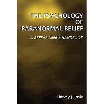 The Psychology of Paranormal Belief  A Researchers Handbook by Harvey J Irwin