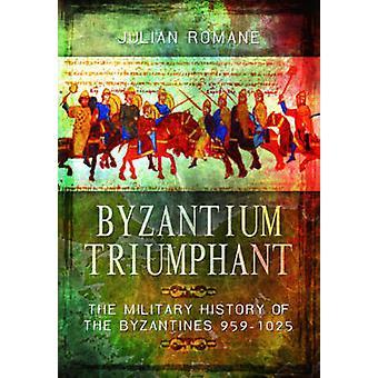 Byzantium Triumphant - The Military History of the Byzantines 959-1025
