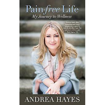 Pain-Free Life - My Journey to Wellness by Andrea Hayes - 978178117406
