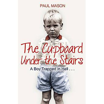 The Cupboard Under the Stairs - A Boy Trapped in Hell... by Paul Mason