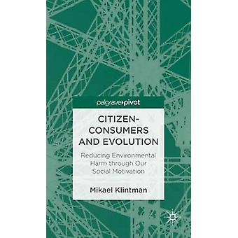 CitizenConsumers and Evolution Reducing Environmental Harm Through Our Social Motivation by Klintman & Mikael