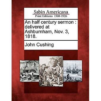 وألقى خطبة نصف قرن في أشبورنهام 3 نوفمبر 1818. كوشينغ & جون