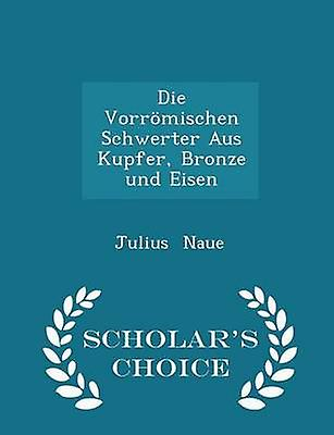 Die Vorrmischen Schwerter Aus Kupfer Bronze und Eisen  Scholars Choice Edition by Naue & Julius