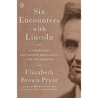 Six Encounters With Lincoln - A President Confronts Democracy and Its