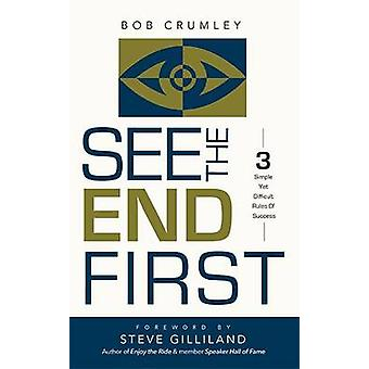 See the End First - 3 Simple Yet Difficult Rules of Success by Bob Cru