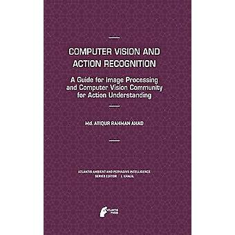 Computer Vision and Action Recognition A Guide for Image Processing and Computer Vision Community for Action Understanding by Ahad & MD Atiqur Rahman