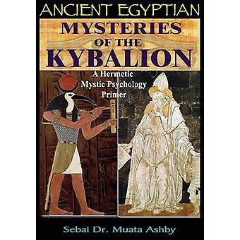 ANCIENT EGYPTIAN MYSTERIES OF THE KYBALION A Hermetic Mystic Psychology Primer by Ashby & Muata