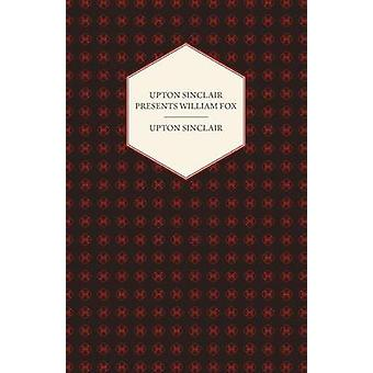 Upton Sinclair Presents William Fox by Sinclair & Upton