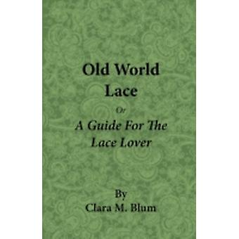 Old World Lace  Or a Guide for the Lace Lover by Blum & Clara M.