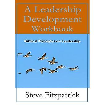 A Leadership Development Workbook  Biblical Principles In Leadership by Fitzpatrick & Steve