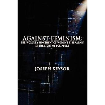 Against Feminism The Worldly Movement of Womens Liberation in the Light of Scripture by Keysor & Joseph
